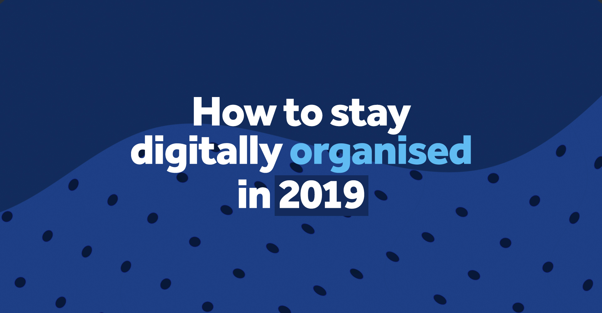 how to stay digitally organised in 2019